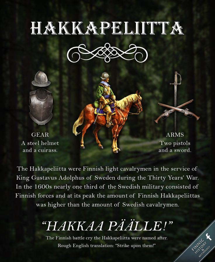 The Hakkapeliitta were Finnish light cavalrymen in the service of King Gustavus Adolphus of Sweden during the Thirty Years' War in the 1600s. They were known to be mobile and efficient in battle and they excelled in sudden attacks, raiding and charging.