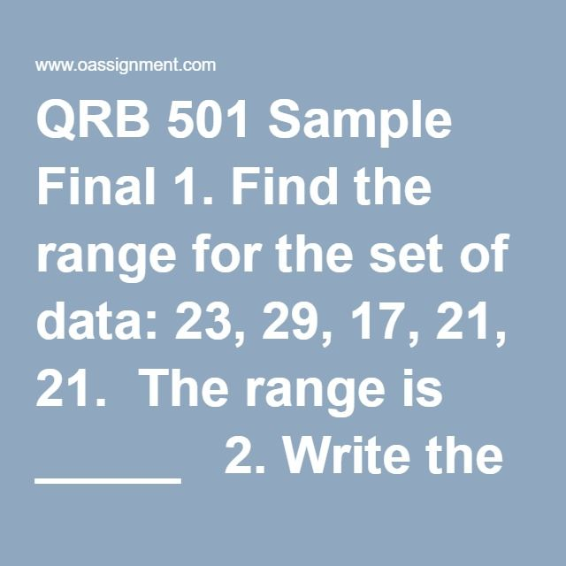 QRB 501 Sample Final 1. Find the range for the set of data: 23, 29, 17, 21, 21. The range is _____   2. Write the percent as a decimal Round to the nearest thousandth if the division does not terminate. 9/24 % 9/24% = _____  3. A number is decreased by 40% to 180. What is the original amount? The original amount is ______  4. The grades earned by student on a mid- term business math exam are shown on the right. Make a frequency distribution of the data using the intervals 60-69, 70-79…