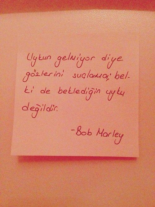 Uykum gelmiyor diye gözlerini suçlama; belkide beklediğin uyku değildir.  — Bob Marley