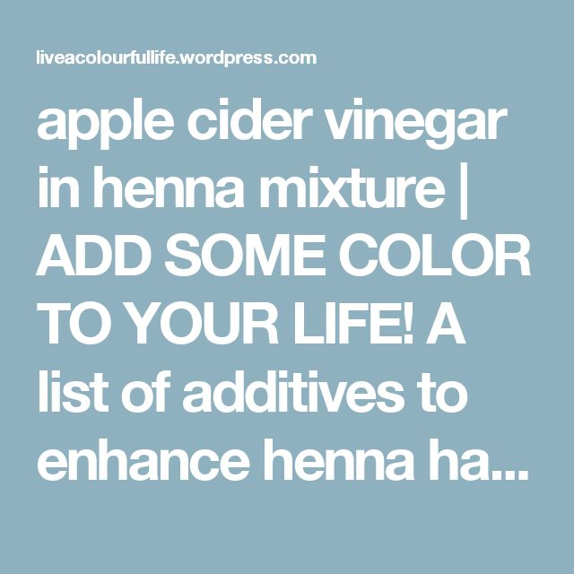 Apple Cider Vinegar In Henna Mixture Add Some Color To Your Life A List Of Additives To Enhance Henna Ha Apple Cider Vinegar Henna Hair Color Cider Vinegar