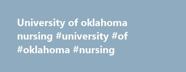 University of oklahoma nursing #university #of #oklahoma #nursing http://cleveland.nef2.com/university-of-oklahoma-nursing-university-of-oklahoma-nursing/  # Nursing UNDERGRADUATE PREPARATION FOR DEGREE PROGRAMS IN NURSING Pre-requisite courses required to become a nurse may be completed at Oklahoma State University. To become a registered nurse, students must be accepted and transfer to an accredited nursing program. OSU students planning to complete all their education in Oklahoma have the…