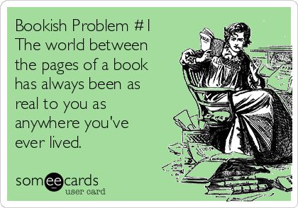 Free, Confession Ecard: Bookish Problem #1 The world between the pages of a book has always been as real to you as anywhere you've ever lived.