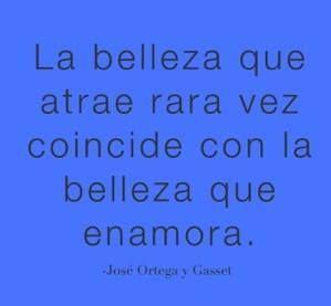 """""""La belleza que atrae rara vez coincide con la belleza que enamora.""""  Ortega y Gasset"""