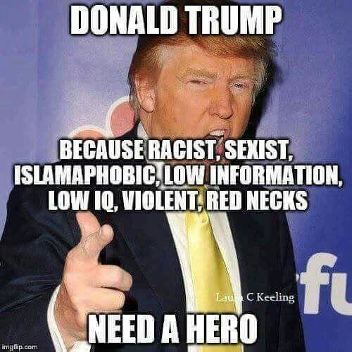 Donald Trump because racist, sexist, islamaphobic, low information, low I.Q, violent red necks need a hero.