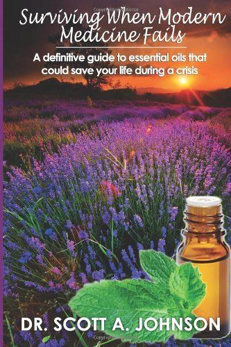 Surviving When Modern Medicine Fails: A definitive guide to essential oils that could save your life during a crisis:Amazon:Books
