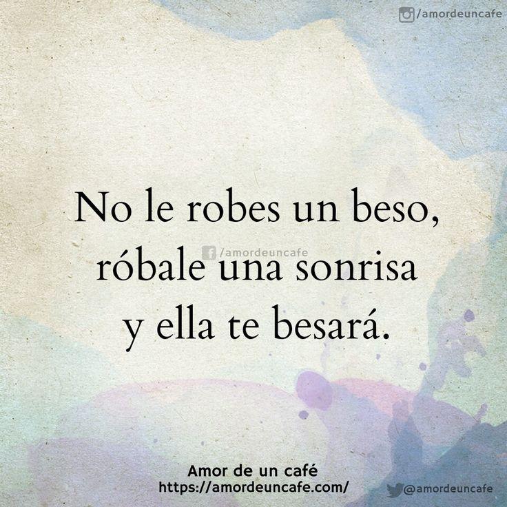 No le robes un beso, róbale una sonrisa y ella te besará.