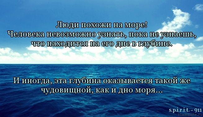 Люди похожи на море! Человека невозможно узнать, пока не узнаешь, что находится на его дне в глубине.    И иногда, эта глубина оказывается такой же чудовищной, как и дно моря...