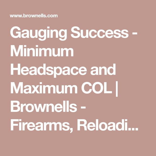 Gauging Success - Minimum Headspace and Maximum COL | Brownells - Firearms, Reloading Supplies, Gunsmithing Tools, Gun Parts and Accessories