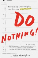 Do Nothing!: How to Stop Overmanaging and Become a Great Leader by J. Keith Murninghan. A radical book that urges every reader not just to do less, but to do nothing at all. He pushes leaders to identify team members who are good at particular jobs and become a facilitator for them, rather than a micromanager.
