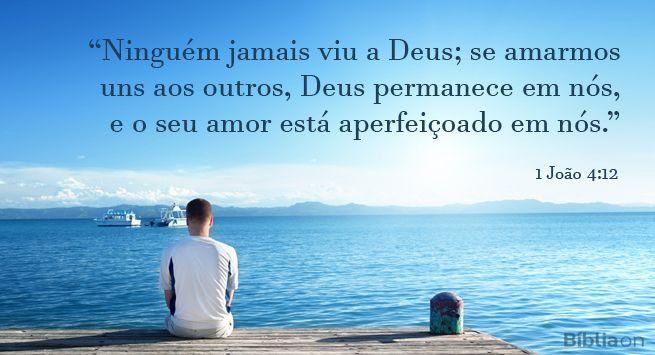 """""""Ninguém jamais viu a Deus; se amarmos uns aos outros, Deus permanece em nós, e o seu amor está aperfeiçoado em nós."""" 1 João 4:12"""