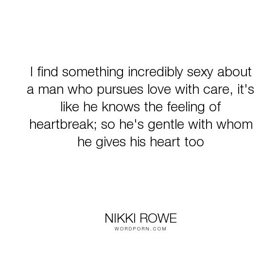 "Nikki Rowe - ""I find something incredibly sexy about a man who pursues love with care, it's like..."". love-quotes, quotes-to-live-by, male, true-love-quotes, love-sayings, true-love-wuotes"