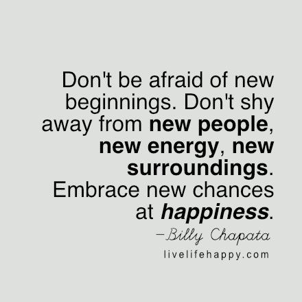 Don't be afraid of new beginnings. Don't shy away from new people, new energy, new surroundings. Embrace new chances at happiness. – BC, livelifehappy.com