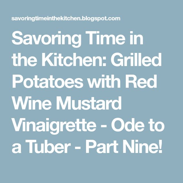 Savoring Time in the Kitchen: Grilled Potatoes with Red Wine Mustard Vinaigrette - Ode to a Tuber - Part Nine!