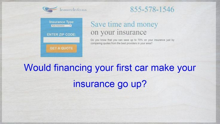 Would Financing Your First Car Make Your Insurance Go Up Car Financing Insurance Finans