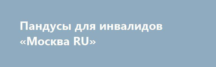 Пандусы для инвалидов «Москва RU» http://www.pogruzimvse.ru/doska/?adv_id=294354 Недорогие пандусы для инвалидов различного исполнения. Надежные стационарного размещения пандусы, а также быстросъемные версии пандусов, которые устанавливаются на ступени лестницы перед входной группой здания. Все решения изготовлены из качественных материалов (высококлассная нержавеющая сталь AISI 304 или полимеренный металл) с антикоррозийными свойствами.    Наши уличные пандусы легко выдерживают любую…