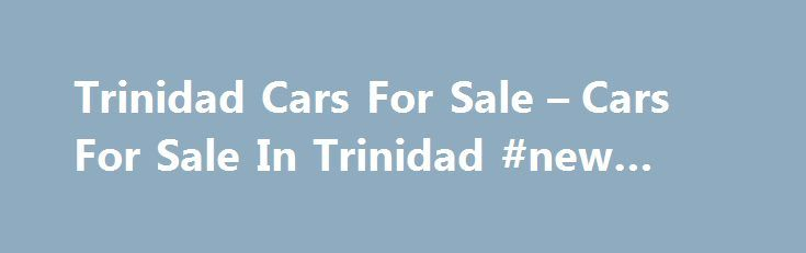 Trinidad Cars For Sale – Cars For Sale In Trinidad #new #autos http://china.remmont.com/trinidad-cars-for-sale-cars-for-sale-in-trinidad-new-autos/  #car 4 sale # Most Recent Listings HYUNDAI 2007 WHITE (PIARCO) CLICK FOR DETAILS TT $79,000 TCS 2011 NISSAN FRONTIER 4X4 DOUBLE CAB 3.2 DIESEL NON-TURBO (BASIC) – WHITE **ONE OWNER / BEST BUY** (MARAVAL) Rentals Trinidad-Cars.com Supports Accepts Online Credit Card Paypal Payments for listing vehicles. *** Read More about our Online Payment…