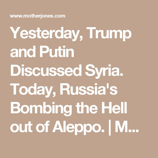 Yesterday, Trump and Putin Discussed Syria. Today, Russia's Bombing the Hell out of Aleppo. | Mother Jones