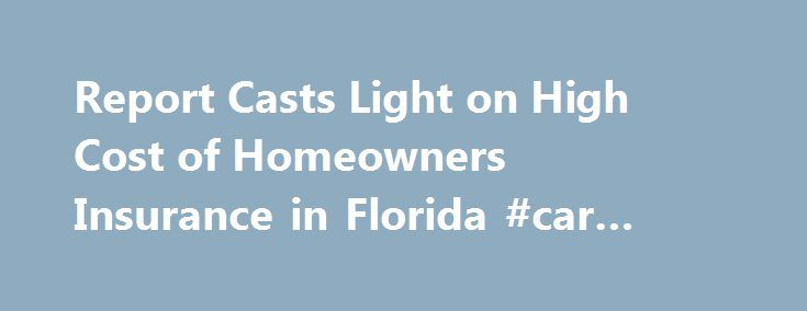 Report Casts Light on High Cost of Homeowners Insurance in Florida #car #insurance #brokers http://insurances.remmont.com/report-casts-light-on-high-cost-of-homeowners-insurance-in-florida-car-insurance-brokers/  #homeowners insurance florida # Report Casts Light on High Cost of Homeowners Insurance in Florida December 19, 2013 by Gary Fineout Floridians are paying the highest homeowner insurance rates in the nation even though the state has not been hit by a hurricane in nearly a decade. A…