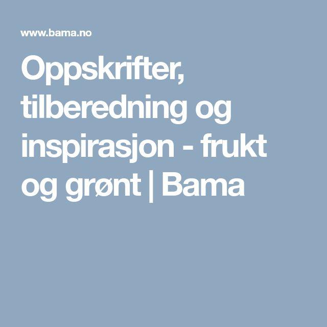 Oppskrifter, tilberedning og inspirasjon - frukt og grønt    Bama