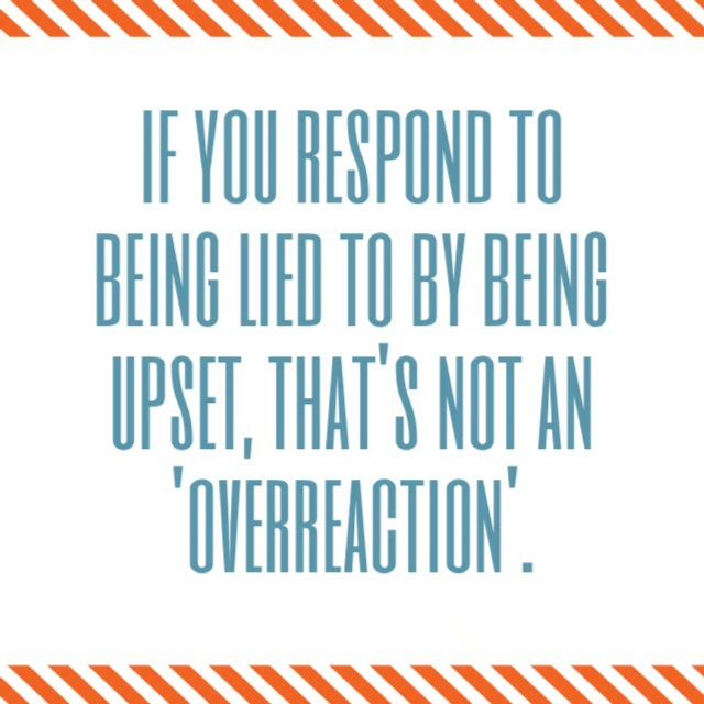 """If you respond to being lied to by being upset, that's not an overreaction..."" Cosign! Remember if you lie, hell hath no fury like a woman who has been betrayed + stealthily plots her revenge...one day when you least expect it. ;)"