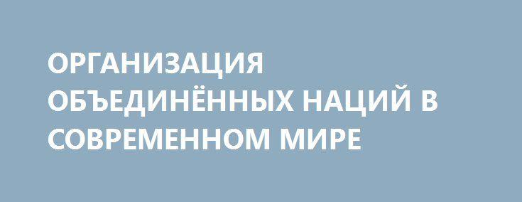 ОРГАНИЗАЦИЯ ОБЪЕДИНЁННЫХ НАЦИЙ В СОВРЕМЕННОМ МИРЕ http://rusdozor.ru/2016/09/13/organizaciya-obedinyonnyx-nacij-v-sovremennom-mire/  Основания для критики ООН сохраняются 13 сентября 2016 года в Нью-Йорке открывается новая, семьдесят первая сессия Генеральной АссамблеиОрганизации Объединённых Наций. Повестка дня сессии включает 168 пунктов. Главные вопросы, которые предстоит рассмотреть, это вопросы международного мира и безопасности, прав человека, новые ...