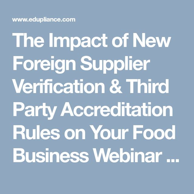 The Impact of New Foreign Supplier Verification & Third Party Accreditation Rules on Your Food Business Webinar https://www.edupliance.com/