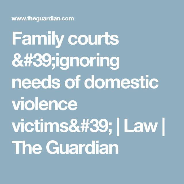 Family courts 'ignoring needs of domestic violence victims' | Law | The Guardian