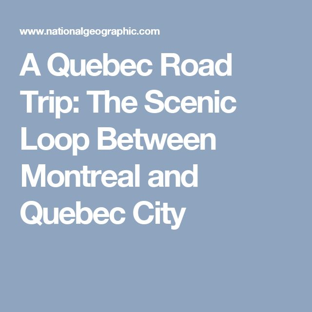 A Quebec Road Trip: The Scenic Loop Between Montreal and Quebec City