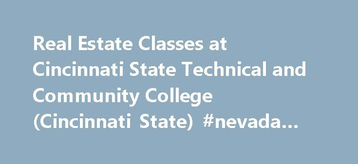 Real Estate Classes at Cincinnati State Technical and Community College (Cincinnati State) #nevada #city #real #estate http://remmont.com/real-estate-classes-at-cincinnati-state-technical-and-community-college-cincinnati-state-nevada-city-real-estate/  #real estate cincinnati # Real Estate Classes at Cincinnati State Technical and Community College Also known as Cincinnati State Request more information about the real estate program by clicking on the links below: Admissions & Requirements…