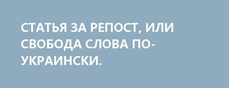 СТАТЬЯ ЗА РЕПОСТ, ИЛИ СВОБОДА СЛОВА ПО-УКРАИНСКИ. http://rusdozor.ru/2017/06/29/statya-za-repost-ili-svoboda-slova-po-ukrainski/  Как лютуют в Незалежной местные «мундиры голубые»  СБУ и прокуратура Украины десятками «шьют дела» тем, кто рискнул покритиковать в Интернете киевские власти. Тему эту поднял 18 июня известный видеоблогер Анатолий Шарий, выразительно назвавший свой рассказ об этом«Долбануться во второе ...
