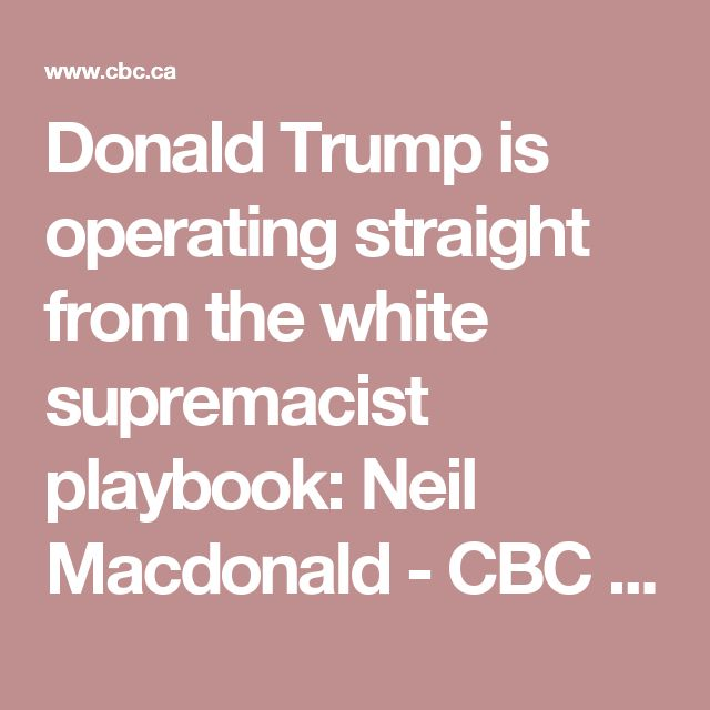 Donald Trump is operating straight from the white supremacist playbook: Neil Macdonald - CBC News | Opinion