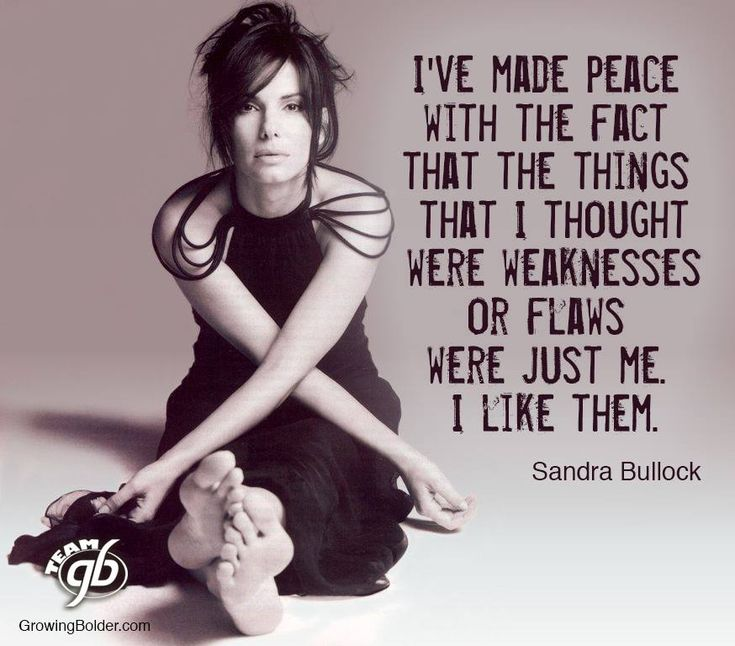 """I've made peace with the fact that the things I thought were weaknesses or flaws were just me. I like them.""               ~ Sandra Bullock"