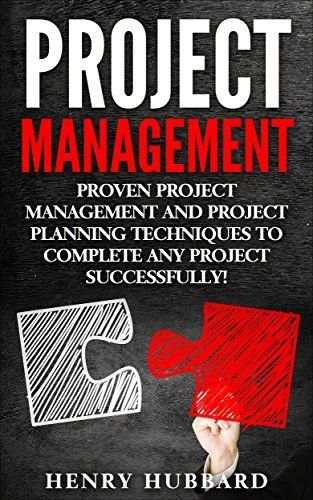 Project Management, Proven Project Management and Project Planning Techniques To Complete Any Project Successfully. ( project management, project manager, project planning, risk management) by [Hubbard, Henry]
