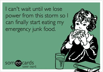 I can't wait until we lose power from this storm so I can finally start eating my emergency junk food.