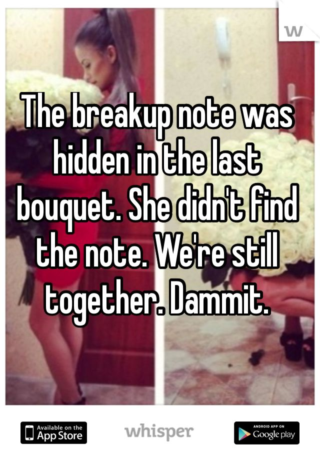 The breakup note was hidden in the last bouquet. She didn't find the note. We're still together. Dammit.