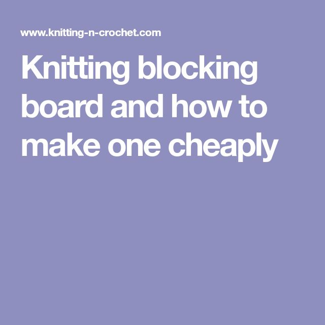 Knitting blocking board and how to make one cheaply