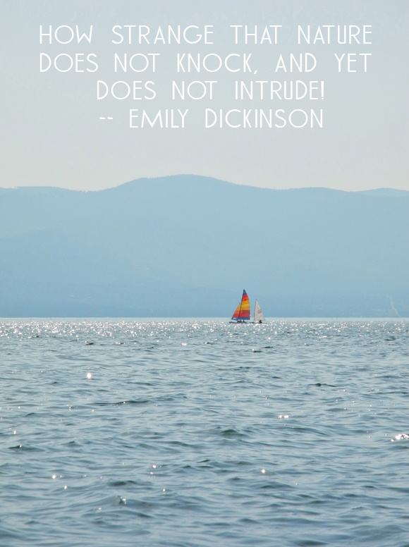How strange that nature does not knock, and yet does not intrude! – Emily Dickinson