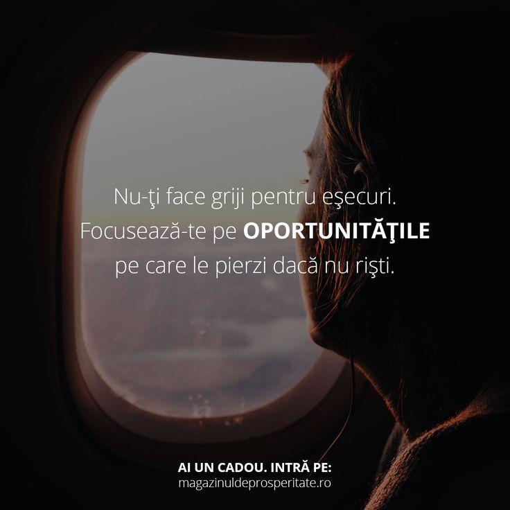 Focuseaza-te mereu pe oportunitati. Asuma-ti riscuri. Crede in tine si actioneaza.