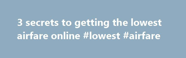 3 secrets to getting the lowest airfare online #lowest #airfare http://entertainment.remmont.com/3-secrets-to-getting-the-lowest-airfare-online-lowest-airfare-3/  #lowest airfare # 3 secrets to getting the lowest airfare online Whether you're headed on a trip for pleasure or business, there's a good chance…