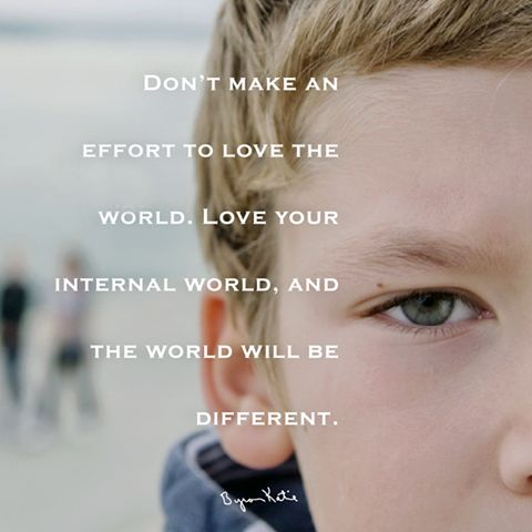 «Не пытайтесь любить мир. Полюбите свой внутренний мир, и мир будет другим.» ~ Байрон Кейти  «Don't make an effort to love the world. Love your internal world, and the world will be different.»~ Byron Katie