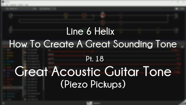Line 6 Helix How To Create A Great Tone Pt 18 Great Acoustic Tone Line 6 Helix Acoustic Helix