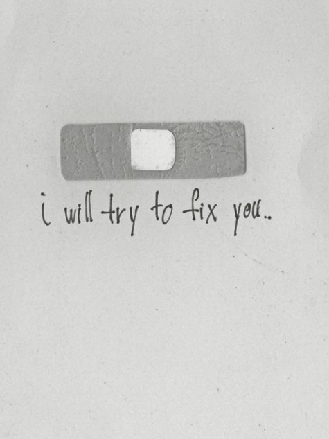 Actually, I will not try to fix you anymore. I will stand beside you and listen to you, lift you up, but I will not try to fix you. I'm pretty sure that's all you wanted all along.