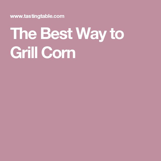 The Best Way to Grill Corn
