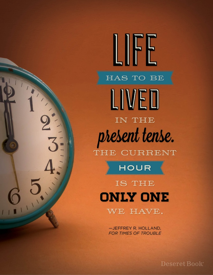 """""""Life has to be lived in the present tense. The current hour is the only one we have."""" - Jeffrey R. Holland from """"For Times of Trouble"""""""