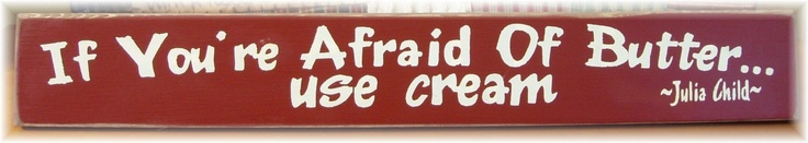 If you're afraid of butter... use cream Julia Child quote primitive sign.