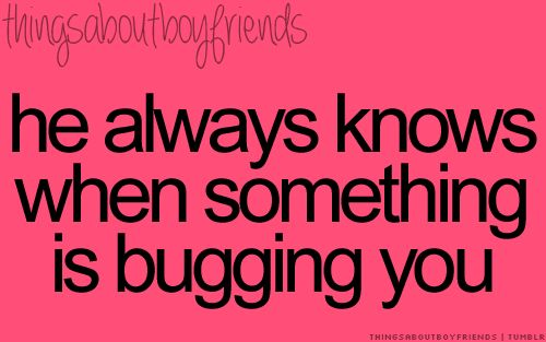 He always knows when something is bugging you... <3 Things About Boyfriends