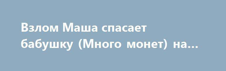 Взлом Маша спасает бабушку (Много монет) на Андроид http://androider-vip.ru/games/adventure/1419-vzlom-masha-spasaet-babushku-mnogo-monet-na-android.html