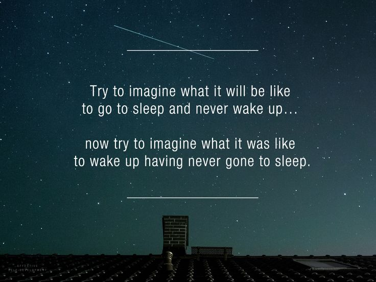 Try to imagine what it will be like to go to sleep and never wake up… now try to imagine what it was like to wake up having never gone to sleep. ~ Alan Watts  #spirituality #inspiration #quotes #life #buddhism #buddha