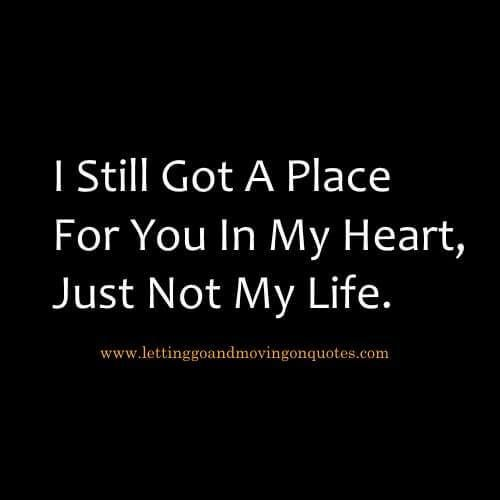 I Still Got A Place For You In My Heart, Just Not My Life Quotes Image From www.lettinggoandmovingonquotes.com# Moving On