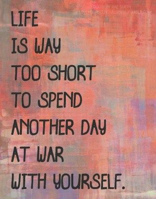 Life is too short to spend another day at war with yourself.: Life Is Shorts, Remember This, Books Jackets, Be Kind, So True, Inner Peace, At Peace, Worth It, Inspiration Quotes